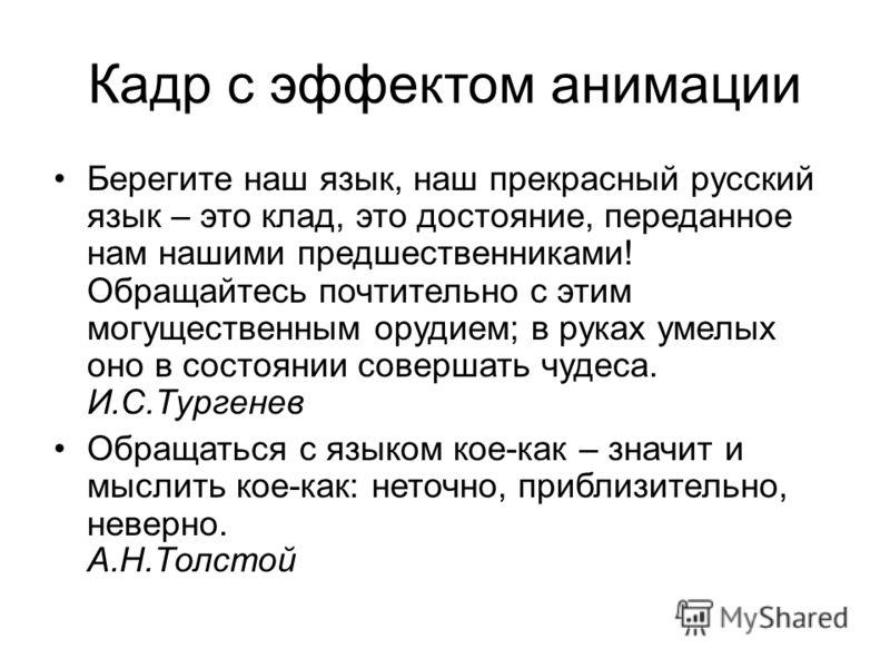 Кадр с эффектом анимации Берегите наш язык, наш прекрасный русский язык – это клад, это достояние, переданное нам нашими предшественниками! Обращайтесь почтительно с этим могущественным орудием; в руках умелых оно в состоянии совершать чудеса. И.С.Ту