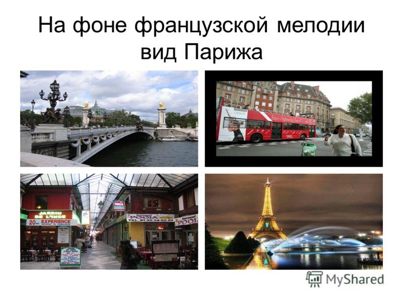 На фоне французской мелодии вид Парижа