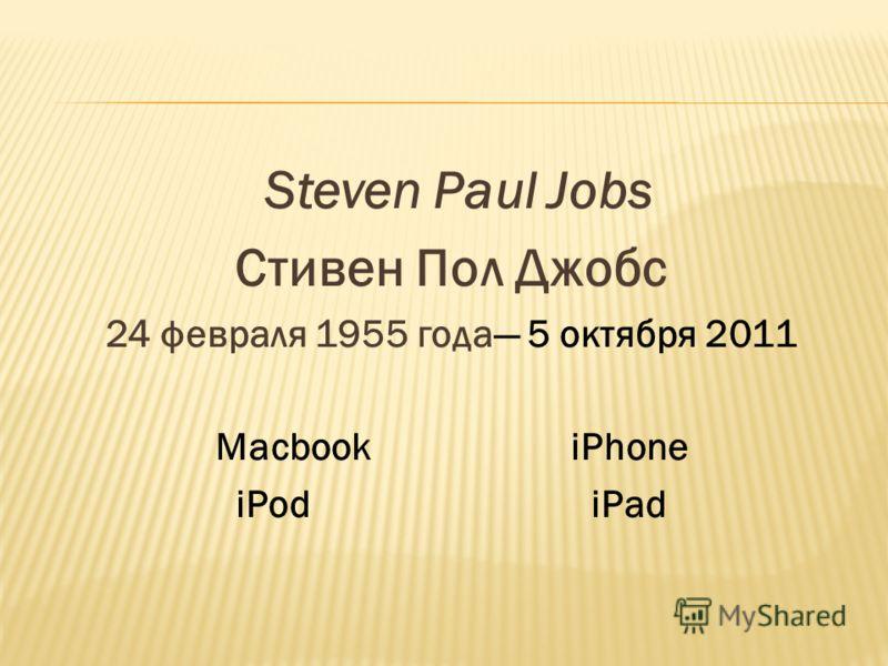 Steven Paul Jobs Стивен Пол Джобс 24 февраля 1955 года 5 октября 2011 MacbookiPhone iPodiPad