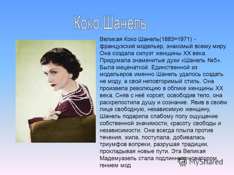 Великая Коко Шанель(18831971) - французский модельер, знакомый всему миру. Она создала силуэт женщины XX века. Придумала знаменитые духи «Шанель 5». Была меценаткой. Единственной из модельеров именно Шанель удалось создать не моду, а свой неповторимы