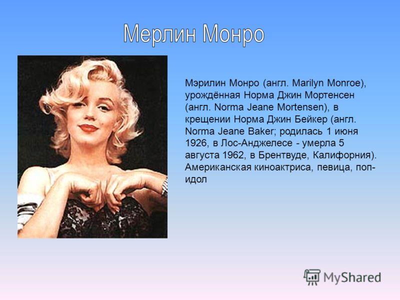 Мэрилин Монро (англ. Marilyn Monroe), урождённая Норма Джин Мортенсен (англ. Norma Jeane Mortensen), в крещении Норма Джин Бейкер (англ. Norma Jeane Baker; родилась 1 июня 1926, в Лос-Анджелесе - умерла 5 августа 1962, в Брентвуде, Калифорния). Амери