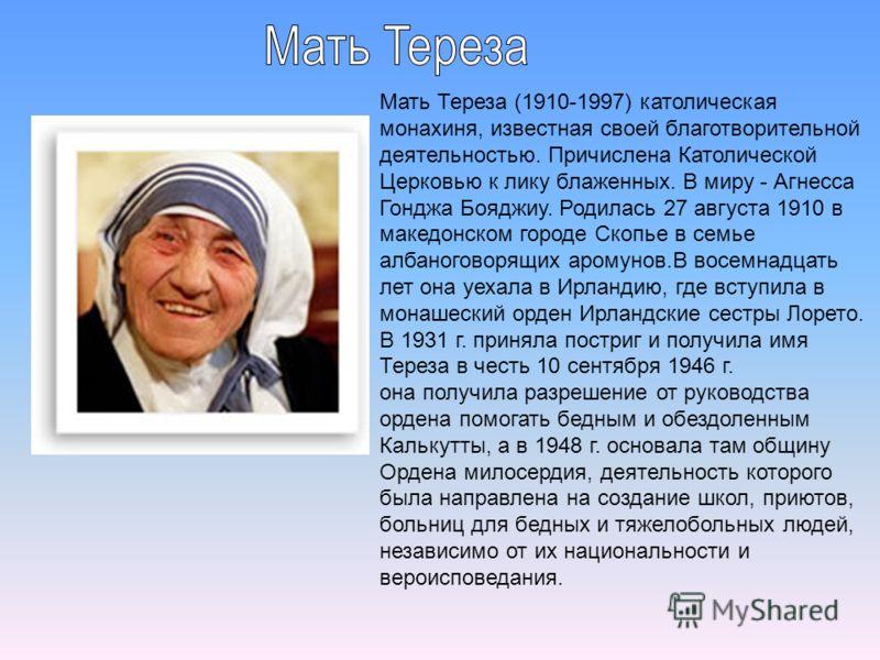 Мать Тереза (1910-1997) католическая монахиня, известная своей благотворительной деятельностью. Причислена Католической Церковью к лику блаженных. В миру - Агнесса Гонджа Бояджиу. Родилась 27 августа 1910 в македонском городе Скопье в семье албаногов