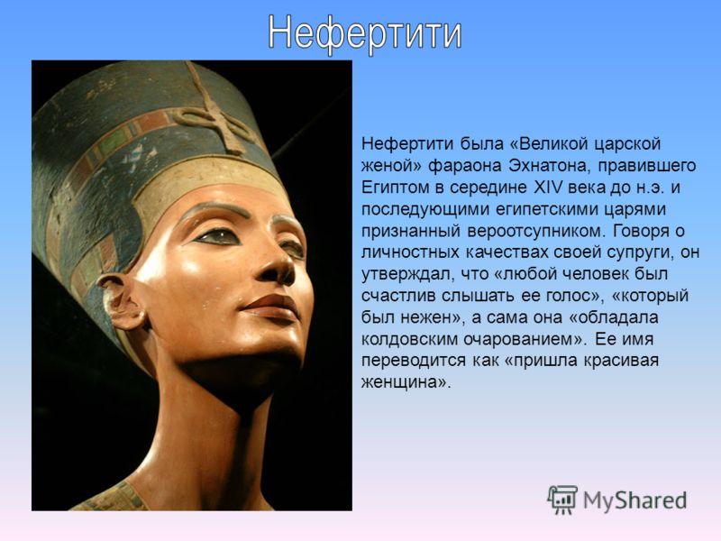 Нефертити была «Великой царской женой» фараона Эхнатона, правившего Египтом в середине XIV века до н.э. и последующими египетскими царями признанный вероотсупником. Говоря о личностных качествах своей супруги, он утверждал, что «любой человек был сча