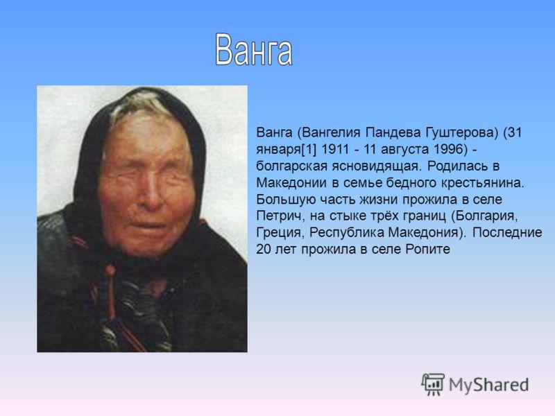 Ванга (Вангелия Пандева Гуштерова) (31 января[1] 1911 - 11 августа 1996) - болгарская ясновидящая. Родилась в Македонии в семье бедного крестьянина. Большую часть жизни прожила в селе Петрич, на стыке трёх границ (Болгария, Греция, Республика Македон