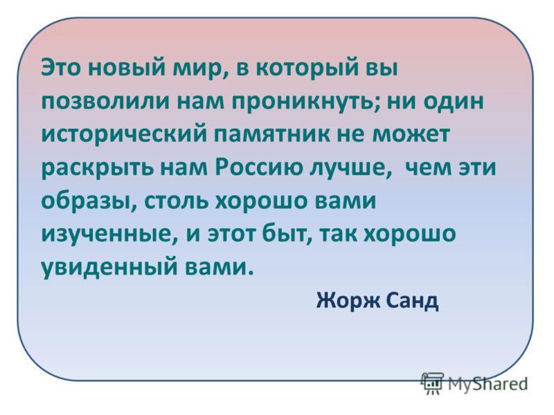 Это новый мир, в который вы позволили нам проникнуть; ни один исторический памятник не может раскрыть нам Россию лучше, чем эти образы, столь хорошо вами изученные, и этот быт, так хорошо увиденный вами. Жорж Санд