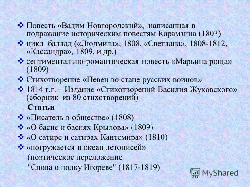 Повесть «Вадим Новгородский», написанная в подражание историческим повестям Карамзина (1803). цикл баллад («Людмила», 1808, «Светлана», 1808-1812, «Кассандра», 1809, и др.) сентиментально-романтическая повесть «Марьина роща» (1809) Стихотворение «Пев