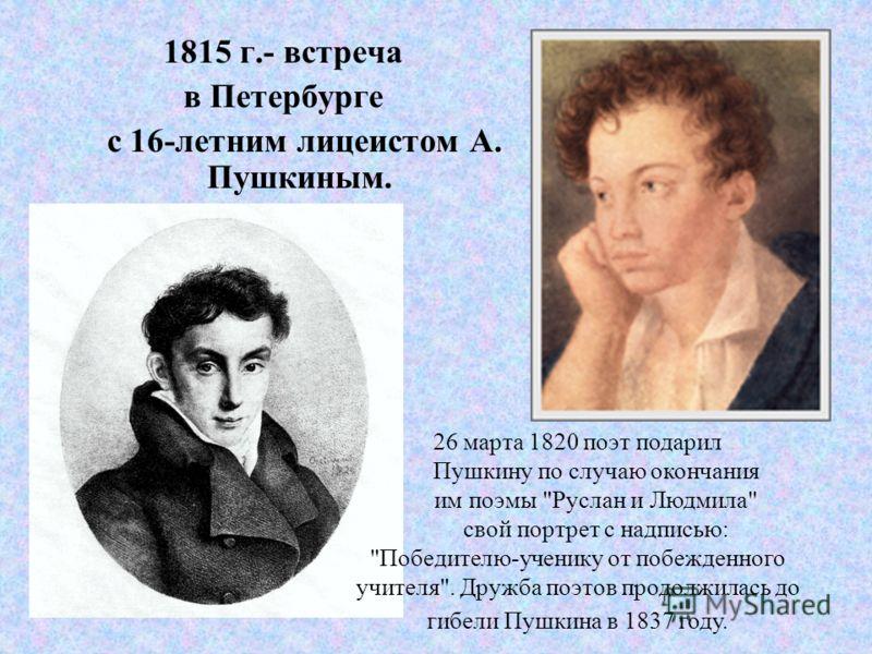 1815 г.- встреча в Петербурге с 16-летним лицеистом А. Пушкиным. 26 марта 1820 поэт подарил Пушкину по случаю окончания им поэмы