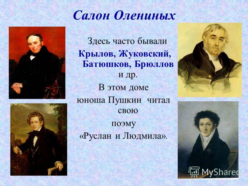 Салон Олениных Здесь часто бывали Крылов, Жуковский, Батюшков, Брюллов и др. В этом доме юноша Пушкин читал свою поэму «Руслан и Людмила».