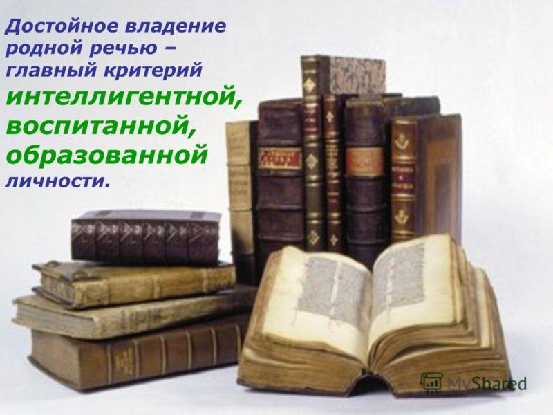 Достойное владение родной речью – главный критерий интеллигентной, воспитанной, образованной личности.