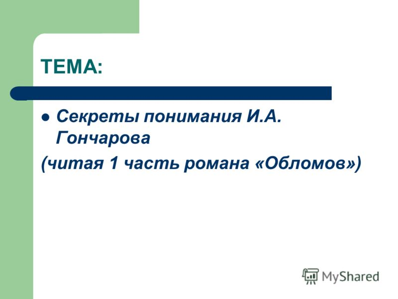 ТЕМА: Секреты понимания И.А. Гончарова (читая 1 часть романа «Обломов»)