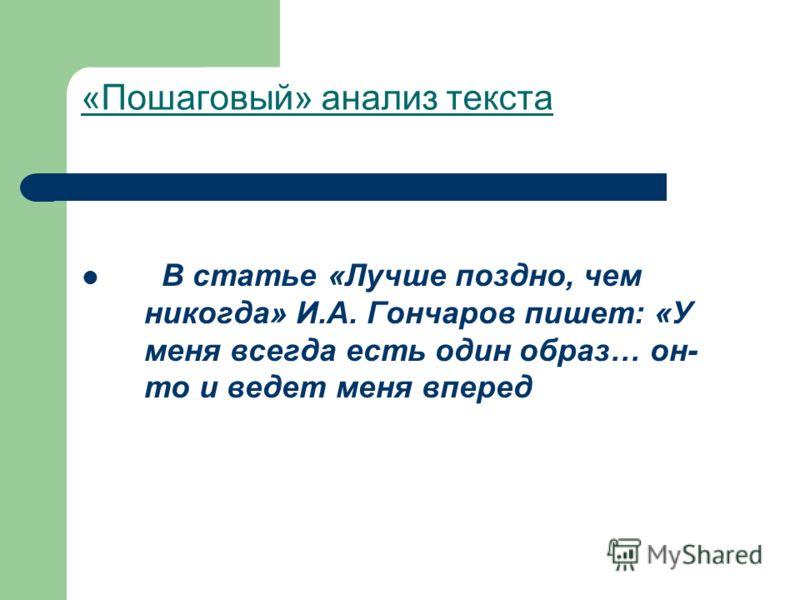 «Пошаговый» анализ текста В статье «Лучше поздно, чем никогда» И.А. Гончаров пишет: «У меня всегда есть один образ… он- то и ведет меня вперед
