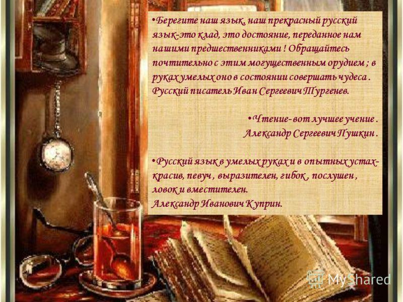 Берегите наш язык, наш прекрасный русский язык-это клад, это достояние, переданное нам нашими предшественниками ! Обращайтесь почтительно с этим могущественным орудием ; в руках умелых оно в состоянии совершать чудеса. Русский писатель Иван Сергеевич