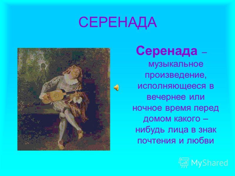 СЕРЕНАДА Серенада – музыкальное произведение, исполняющееся в вечернее или ночное время перед домом какого – нибудь лица в знак почтения и любви