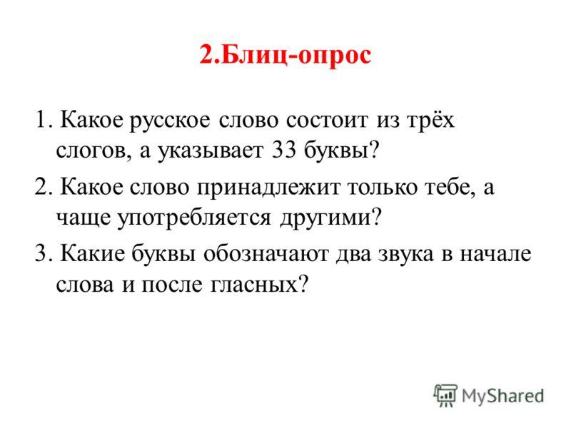 2.Блиц-опрос 1. Какое русское слово состоит из трёх слогов, а указывает 33 буквы? 2. Какое слово принадлежит только тебе, а чаще употребляется другими? 3. Какие буквы обозначают два звука в начале слова и после гласных?