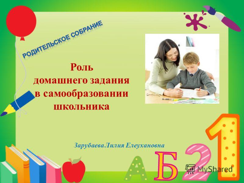 Роль домашнего задания в самообразовании школьника Зарубаева Лилия Елеухановна