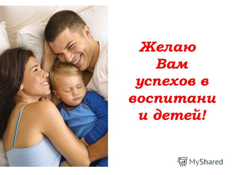Желаю Вам успехов в воспитани и детей!
