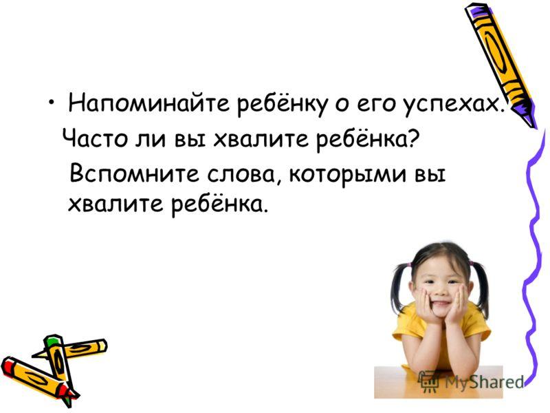 Напоминайте ребёнку о его успехах. Часто ли вы хвалите ребёнка? Вспомните слова, которыми вы хвалите ребёнка.