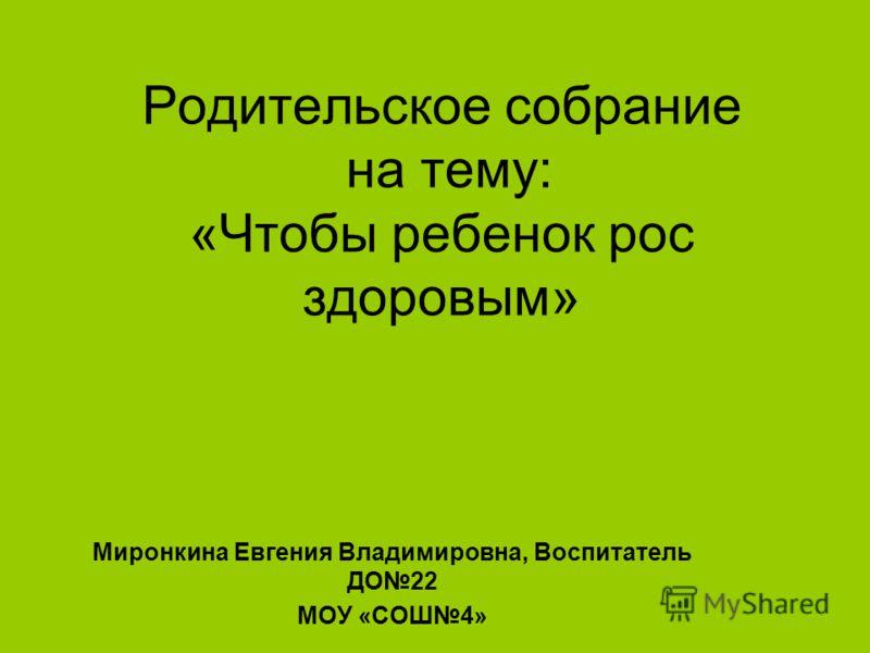 Родительское собрание на тему: «Чтобы ребенок рос здоровым» Миронкина Евгения Владимировна, Воспитатель ДО22 МОУ «СОШ4»