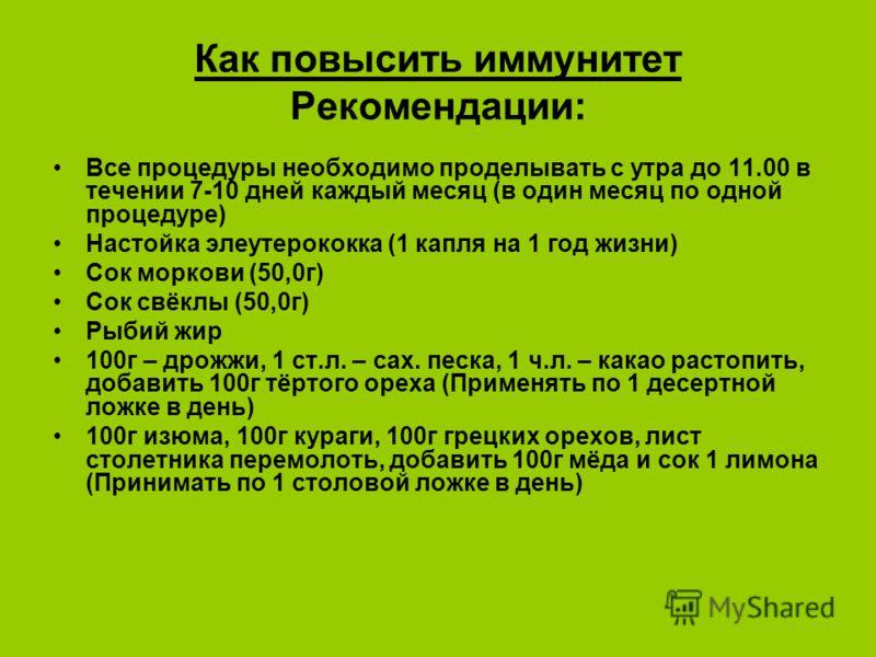 Как повысить иммунитет Рекомендации: Все процедуры необходимо проделывать с утра до 11.00 в течении 7-10 дней каждый месяц (в один месяц по одной процедуре) Настойка элеутерококка (1 капля на 1 год жизни) Сок моркови (50,0г) Сок свёклы (50,0г) Рыбий