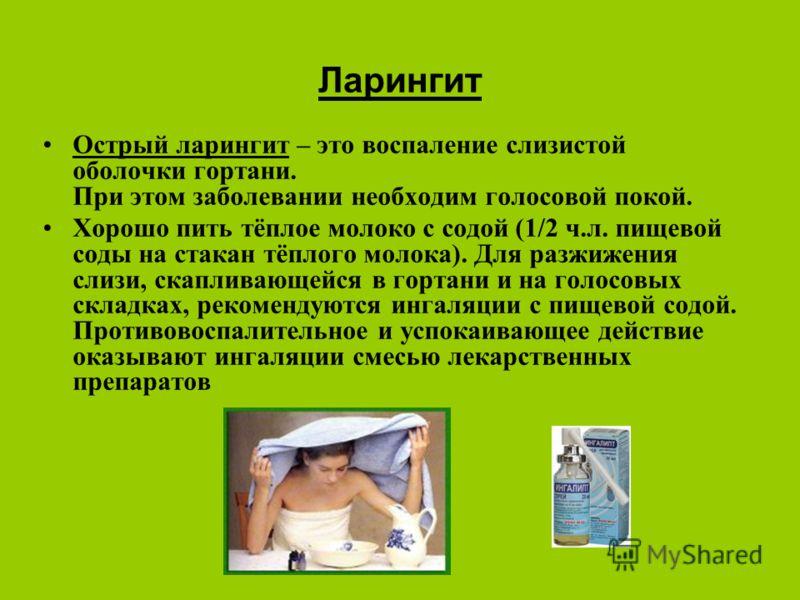 Ларингит Острый ларингит – это воспаление слизистой оболочки гортани. При этом заболевании необходим голосовой покой. Хорошо пить тёплое молоко с содой (1/2 ч.л. пищевой соды на стакан тёплого молока). Для разжижения слизи, скапливающейся в гортани и