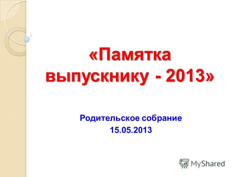«Памятка выпускнику - 2013» Родительское собрание 15.05.2013
