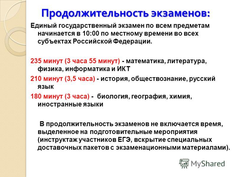 Продолжительность экзаменов : Единый государственный экзамен по всем предметам начинается в 10:00 по местному времени во всех субъектах Российской Федерации. 235 минут (3 часа 55 минут) - математика, литература, физика, информатика и ИКТ 210 минут (3