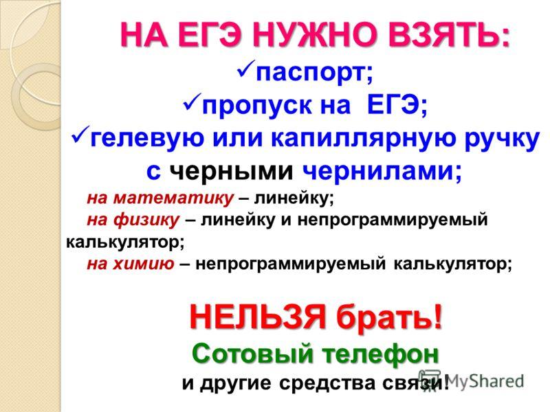 НА ЕГЭ НУЖНО ВЗЯТЬ: паспорт; пропуск на ЕГЭ; гелевую или капиллярную ручку с черными чернилами; на математику – линейку; на физику – линейку и непрограммируемый калькулятор; на химию – непрограммируемый калькулятор; НЕЛЬЗЯ брать! Сотовый телефон и др