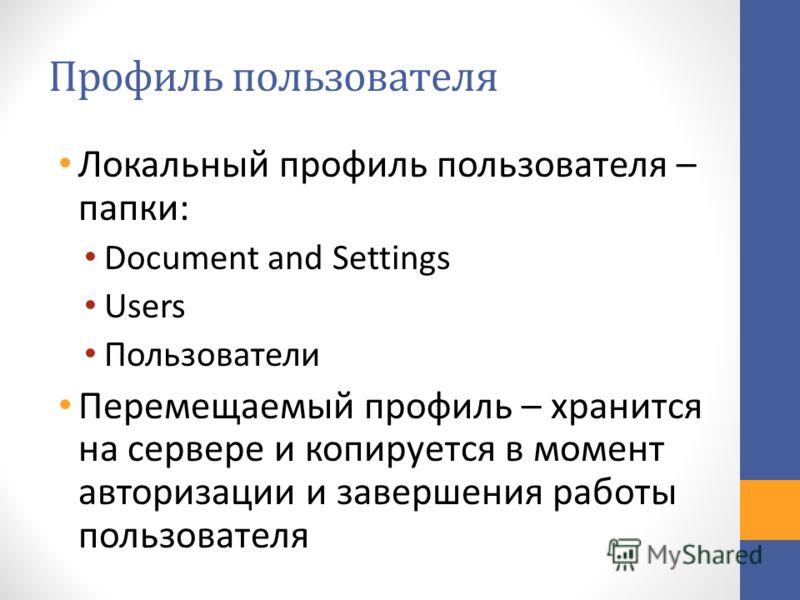 Профиль пользователя Локальный профиль пользователя – папки: Document and Settings Users Пользователи Перемещаемый профиль – хранится на сервере и копируется в момент авторизации и завершения работы пользователя