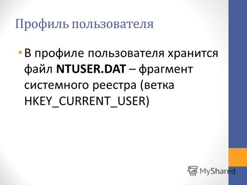 Профиль пользователя В профиле пользователя хранится файл NTUSER.DAT – фрагмент системного реестра (ветка HKEY_CURRENT_USER)