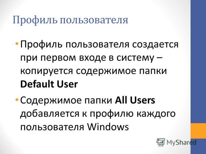 Профиль пользователя Профиль пользователя создается при первом входе в систему – копируется содержимое папки Default User Содержимое папки All Users добавляется к профилю каждого пользователя Windows