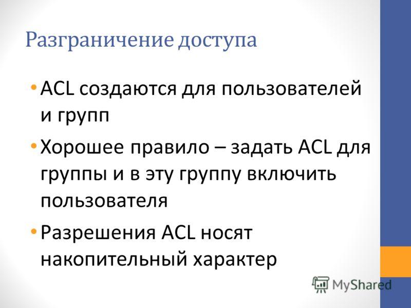 Разграничение доступа ACL создаются для пользователей и групп Хорошее правило – задать ACL для группы и в эту группу включить пользователя Разрешения ACL носят накопительный характер