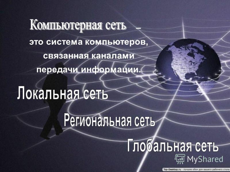 – это система компьютеров, связанная каналами передачи информации.
