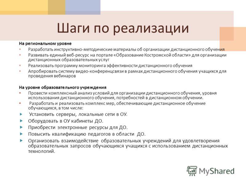 Шаги по реализации На региональном уровне Разработать инструктивно - методические материалы об организации дистанционного обучения Развивать единый веб - ресурс на портале « Образование Костромской области » для организации дистанционных образователь