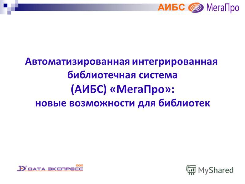 АИБС Автоматизированная интегрированная библиотечная система (АИБС) «МегаПро»: новые возможности для библиотек