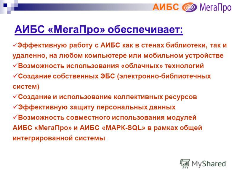 АИБС АИБС «МегаПро» обеспечивает: Эффективную работу с АИБС как в стенах библиотеки, так и удаленно, на любом компьютере или мобильном устройстве Возможность использования «облачных» технологий Создание собственных ЭБС (электронно-библиотечных систем