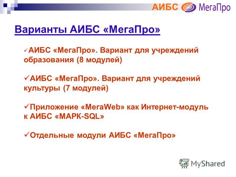 АИБС Варианты АИБС «МегаПро» АИБС «МегаПро». Вариант для учреждений образования (8 модулей) АИБС «МегаПро». Вариант для учреждений культуры (7 модулей) Приложение «МегаWeb» как Интернет-модуль к АИБС «МАРК-SQL» Отдельные модули АИБС «МегаПро»