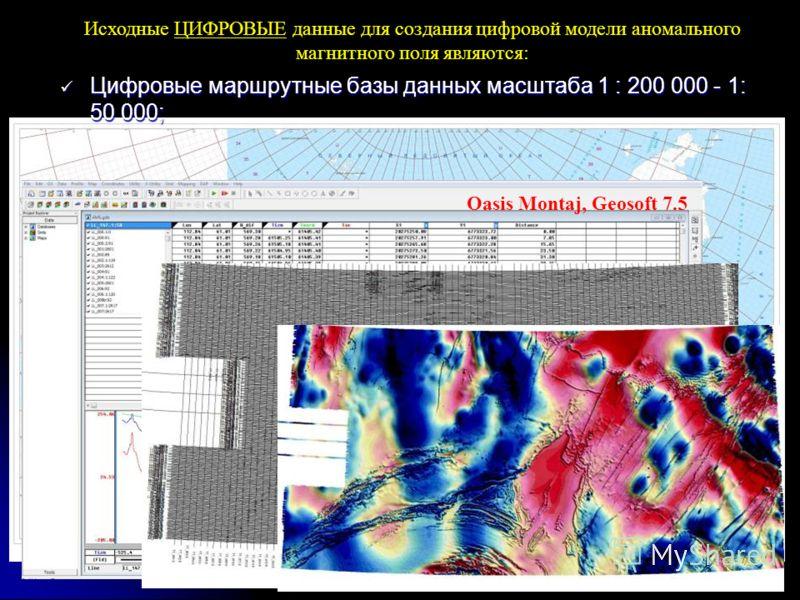 Исходные ЦИФРОВЫЕ данные для создания цифровой модели аномального магнитного поля являются: Цифровые маршрутные базы данных масштаба 1 : 200 000 - 1: 50 000; Цифровые маршрутные базы данных масштаба 1 : 200 000 - 1: 50 000; Oasis Montaj, Geosoft 7.5