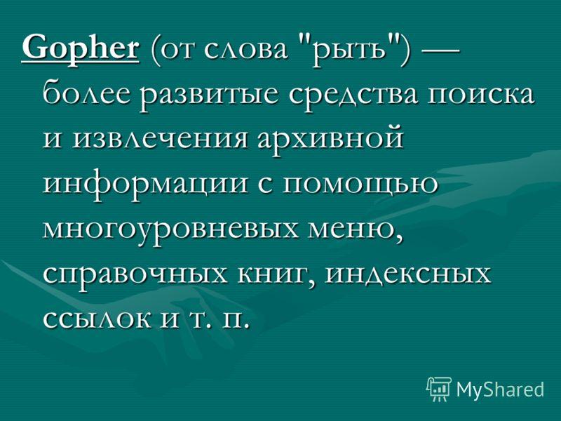 Gopher (от слова рыть) более развитые средства поиска и извлечения архивной информации с помощью многоуровневых меню, справочных книг, индексных ссылок и т. п.