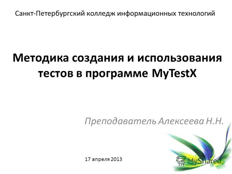 Методика создания и использования тестов в программе MyTestX Преподаватель Алексеева Н.Н. Санкт-Петербургский колледж информационных технологий 17 апреля 2013