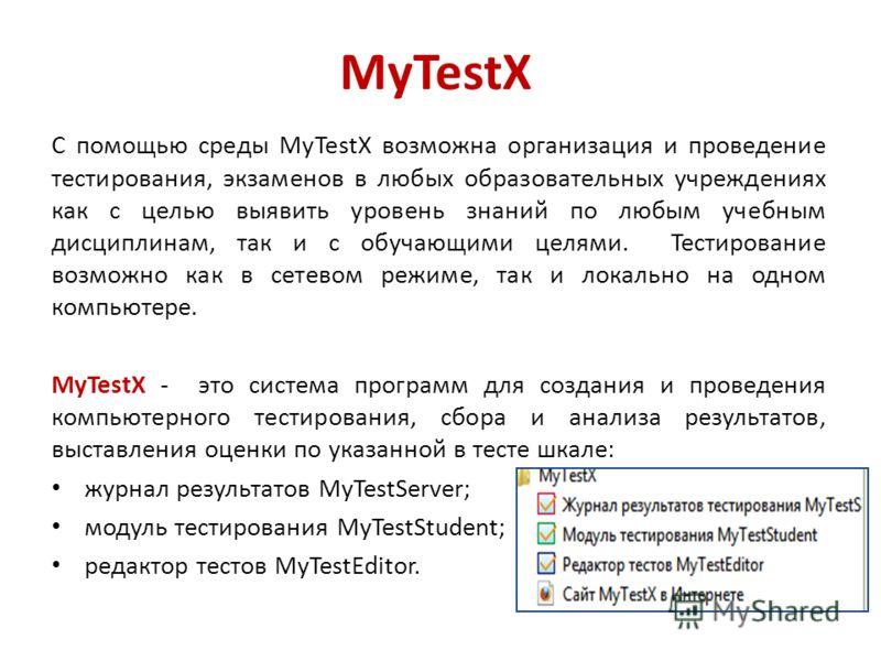 MyTestX С помощью среды MyTestX возможна организация и проведение тестирования, экзаменов в любых образовательных учреждениях как с целью выявить уровень знаний по любым учебным дисциплинам, так и с обучающими целями. Тестирование возможно как в сете