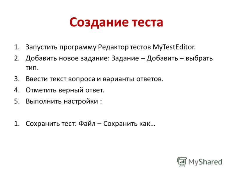 Создание теста 1.Запустить программу Редактор тестов MyTestEditor. 2.Добавить новое задание: Задание – Добавить – выбрать тип. 3.Ввести текст вопроса и варианты ответов. 4.Отметить верный ответ. 5.Выполнить настройки : 1.Сохранить тест: Файл – Сохран