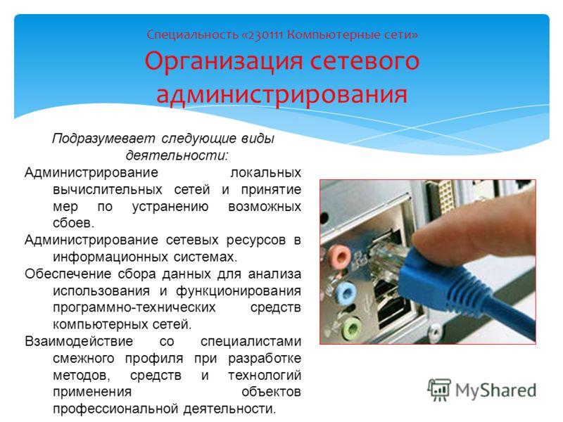 Специальность «230111 Компьютерные сети» Организация сетевого администрирования Подразумевает следующие виды деятельности: Администрирование локальных вычислительных сетей и принятие мер по устранению возможных сбоев. Администрирование сетевых ресурс