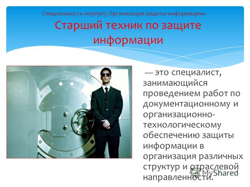 это специалист, занимающийся проведением работ по документационному и организационно- технологическому обеспечению защиты информации в организация различных структур и отраслевой направленности. Специальность «090905 Организация защиты информации» Ст