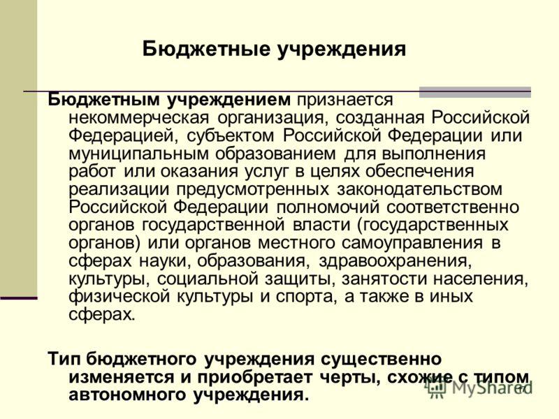 17 Бюджетные учреждения Бюджетным учреждением признается некоммерческая организация, созданная Российской Федерацией, субъектом Российской Федерации или муниципальным образованием для выполнения работ или оказания услуг в целях обеспечения реализации