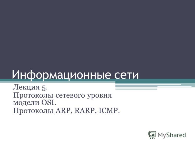 Информационные сети Лекция 5. Протоколы сетевого уровня модели OSI. Протоколы ARP, RARP, ICMP.