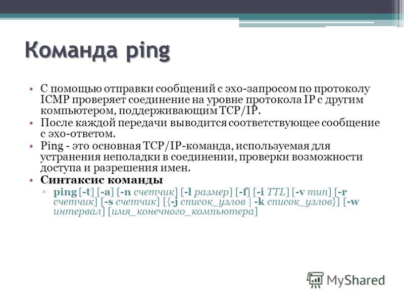 Команда ping С помощью отправки сообщений с эхо-запросом по протоколу ICMP проверяет соединение на уровне протокола IP с другим компьютером, поддерживающим TCP/IP. После каждой передачи выводится соответствующее сообщение с эхо-ответом. Ping - это ос
