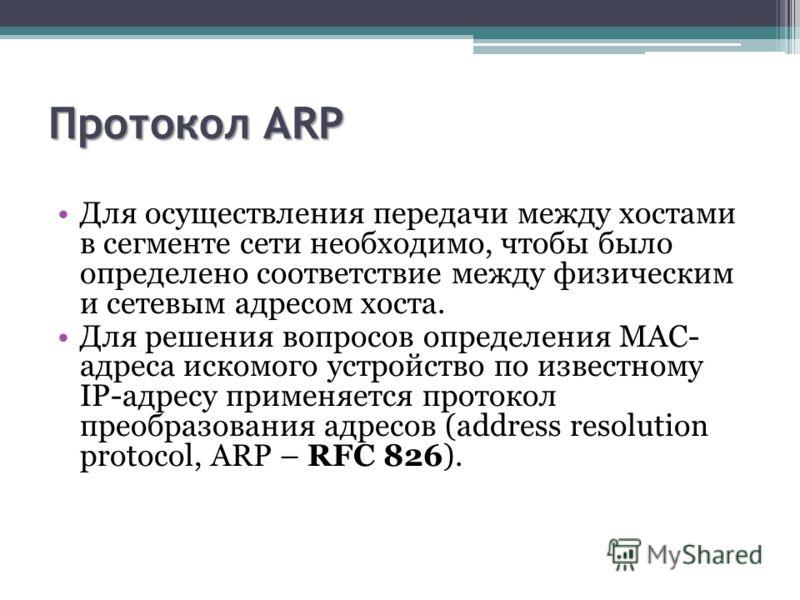 Протокол ARP Для осуществления передачи между хостами в сегменте сети необходимо, чтобы было определено соответствие между физическим и сетевым адресом хоста. Для решения вопросов определения MAC- адреса искомого устройство по известному IP-адресу пр