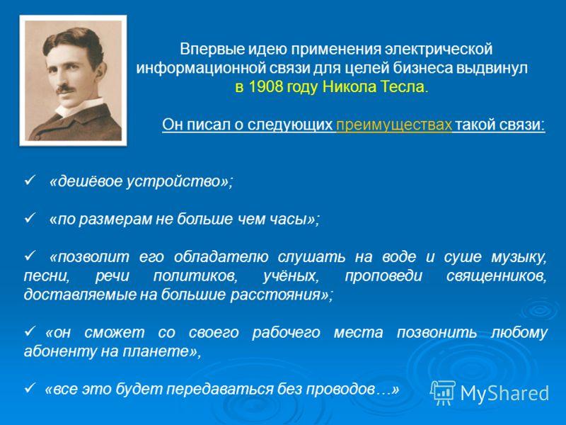 Впервые идею применения электрической информационной связи для целей бизнеса выдвинул в 1908 году Никола Тесла. Он писал о следующих преимуществах такой связи: «дешёвое устройство»; «по размерам не больше чем часы»; «позволит его обладателю слушать н