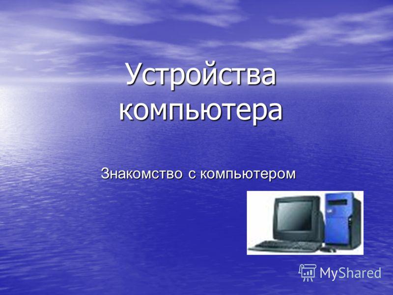 Устройства компьютера Знакомство с компьютером