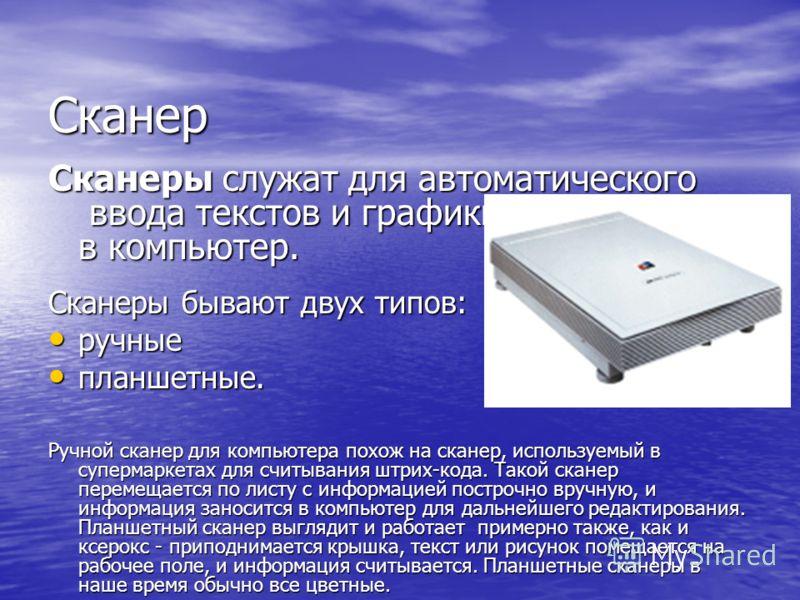Сканер Сканеры служат для автоматического ввода текстов и графики в компьютер. Сканеры бывают двух типов: ручные ручные планшетные. планшетные. Ручной сканер для компьютера похож на сканер, используемый в супермаркетах для считывания штрих-кода. Тако